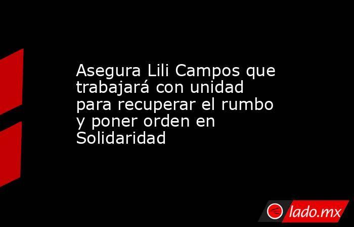 Asegura Lili Campos que trabajará con unidad para recuperar el rumbo y poner orden en Solidaridad. Noticias en tiempo real
