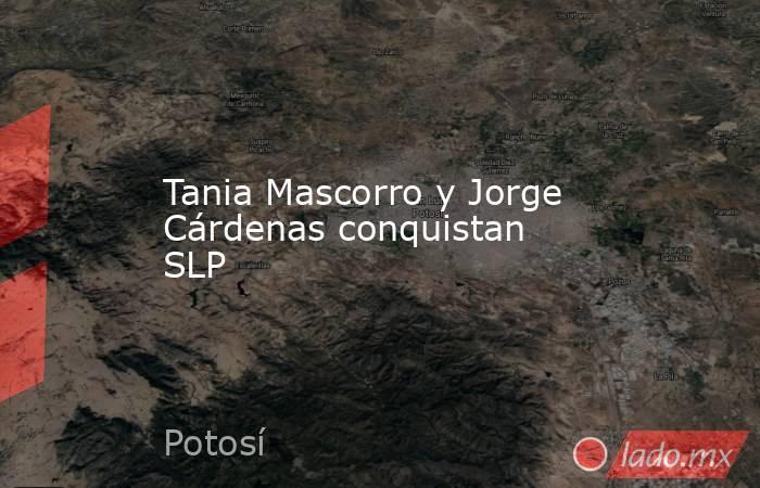 Tania Mascorro y Jorge Cárdenas conquistan SLP. Noticias en tiempo real