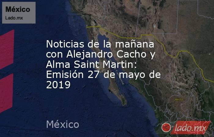 Noticias de la mañana con Alejandro Cacho y Alma Saint Martin: Emisión 27 de mayo de 2019. Noticias en tiempo real