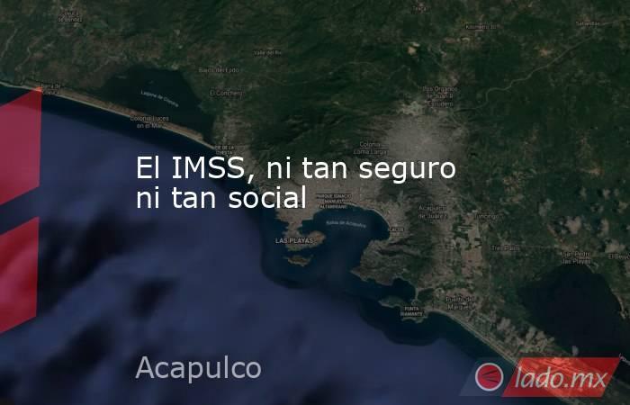 El IMSS, ni tan seguro ni tan social. Noticias en tiempo real