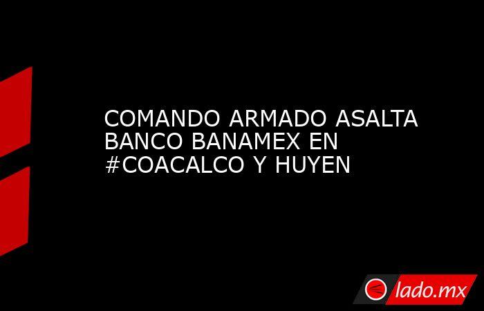 COMANDO ARMADO ASALTA BANCO BANAMEX EN #COACALCO Y HUYEN. Noticias en tiempo real