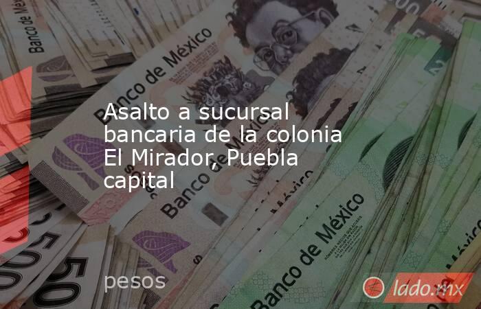 Asalto a sucursal bancaria de la colonia El Mirador, Puebla capital. Noticias en tiempo real