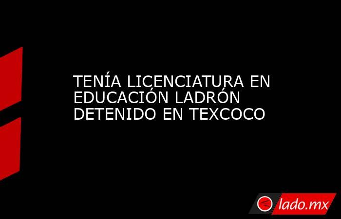 TENÍA LICENCIATURA EN EDUCACIÓN LADRÓN DETENIDO EN TEXCOCO. Noticias en tiempo real