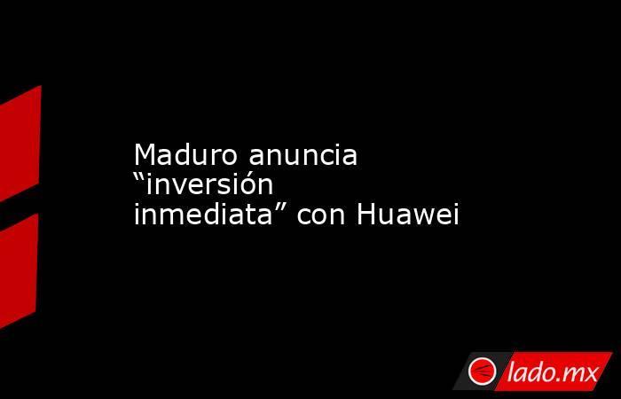 """Maduro anuncia """"inversión inmediata"""" con Huawei. Noticias en tiempo real"""