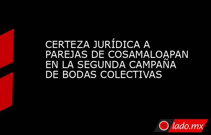 CERTEZA JURÍDICA A PAREJAS DE COSAMALOAPAN EN LA SEGUNDA CAMPAÑA DE BODAS COLECTIVAS. Noticias en tiempo real