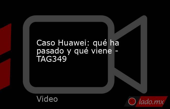 Caso Huawei: qué ha pasado y qué viene - TAG349. Noticias en tiempo real