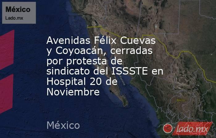 Avenidas Félix Cuevas y Coyoacán, cerradas por protesta de sindicato del ISSSTE en Hospital 20 de Noviembre. Noticias en tiempo real