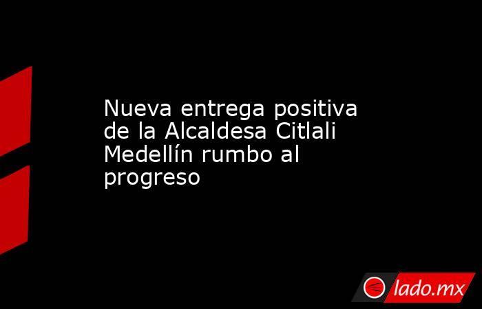Nueva entrega positiva de la Alcaldesa Citlali Medellín rumbo al progreso. Noticias en tiempo real