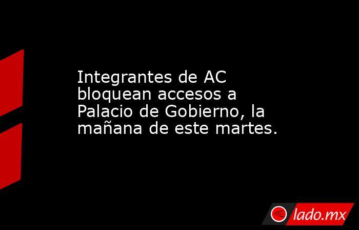 Integrantes de AC bloquean accesos a Palacio de Gobierno, la mañana de este martes.. Noticias en tiempo real