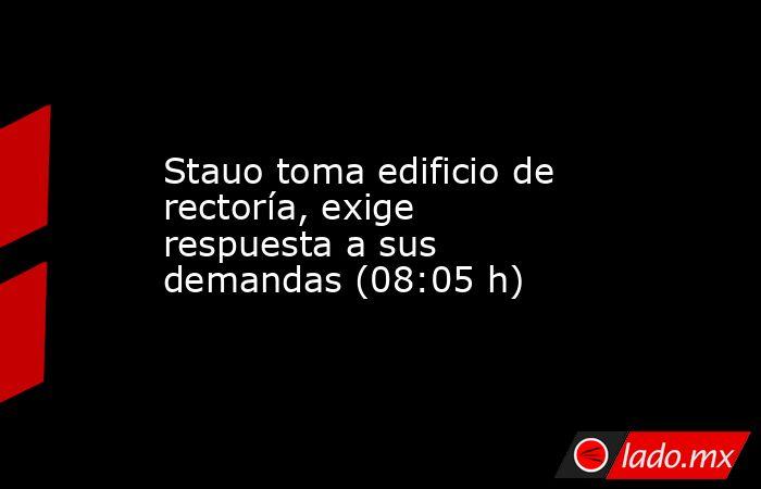 Stauo toma edificio de rectoría, exige respuesta a sus demandas (08:05 h). Noticias en tiempo real