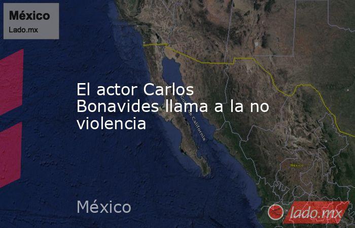 El actor Carlos Bonavides llama a la no violencia. Noticias en tiempo real