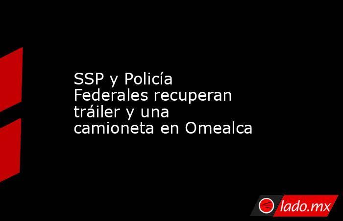 SSP y Policía Federales recuperan tráiler y una camioneta en Omealca. Noticias en tiempo real