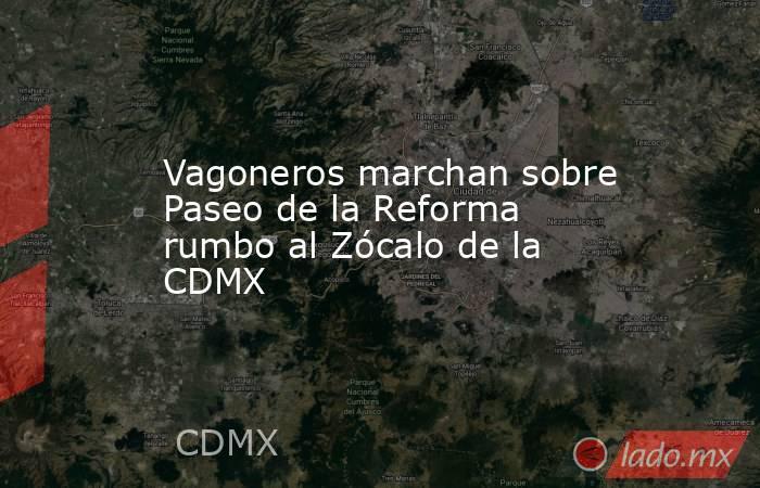 Vagoneros marchan sobre Paseo de la Reforma rumbo al Zócalo de la CDMX. Noticias en tiempo real