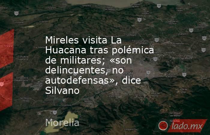 Mireles visita La Huacana tras polémica de militares; «son delincuentes, no autodefensas», dice Silvano. Noticias en tiempo real