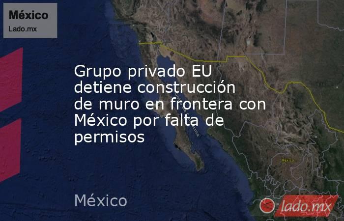 Grupo privado EU detiene construcción de muro en frontera con México por falta de permisos. Noticias en tiempo real