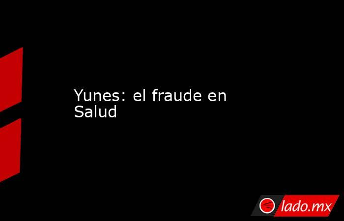 Yunes: el fraude en Salud. Noticias en tiempo real