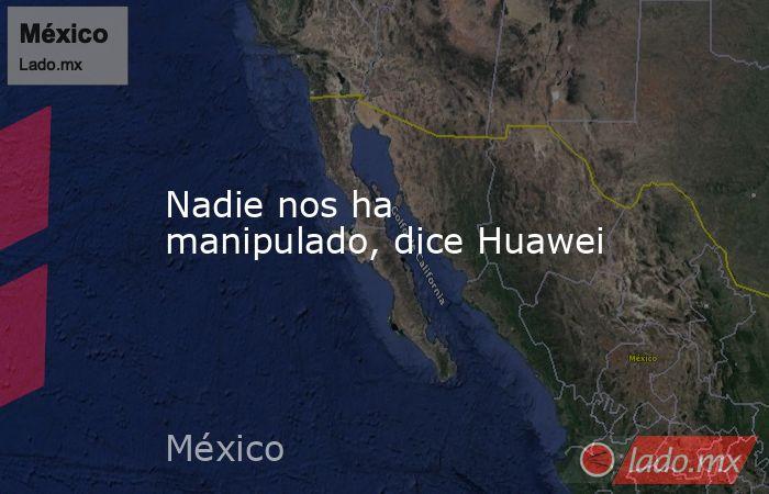 Nadie nos ha manipulado, dice Huawei. Noticias en tiempo real