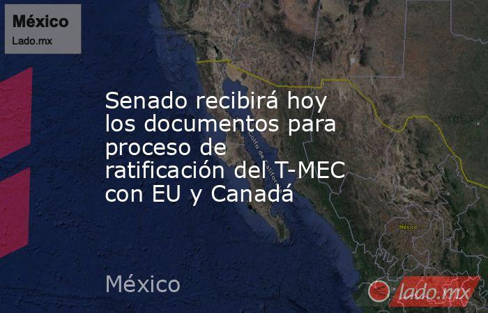 Senado recibirá hoy los documentos para proceso de ratificación del T-MEC con EU y Canadá. Noticias en tiempo real