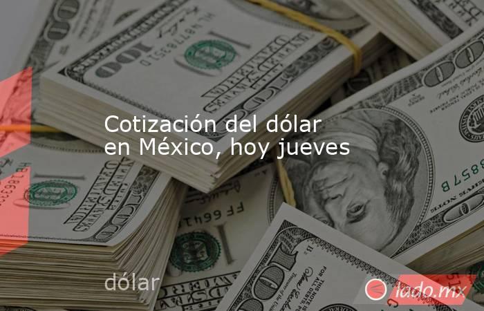 Cotización del dólar en México, hoy jueves. Noticias en tiempo real