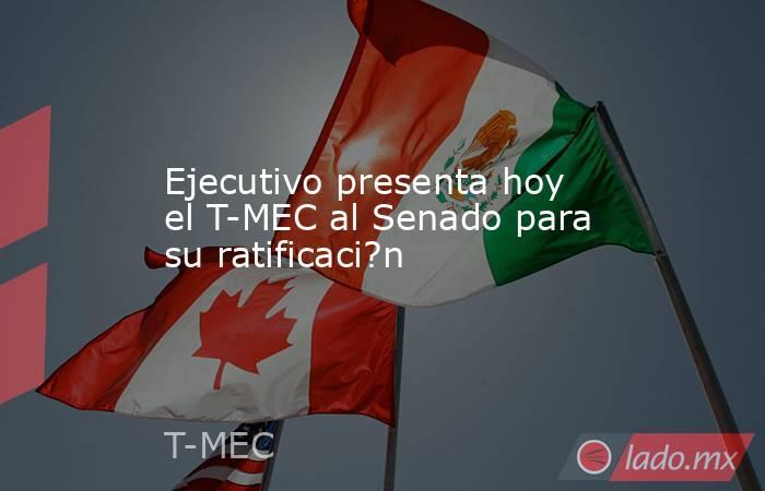 Ejecutivo presenta hoy el T-MEC al Senado para su ratificaci?n. Noticias en tiempo real