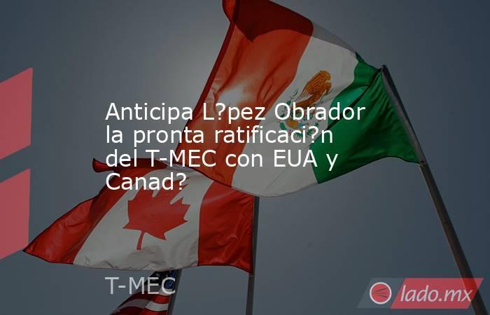 Anticipa L?pez Obrador la pronta ratificaci?n del T-MEC con EUA y Canad?. Noticias en tiempo real