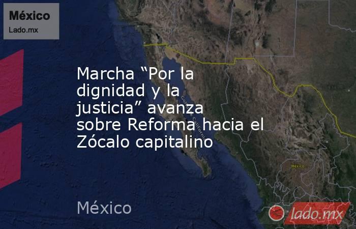 """Marcha """"Por la dignidad y la justicia"""" avanza sobre Reforma hacia el Zócalo capitalino. Noticias en tiempo real"""