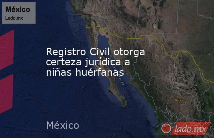 Registro Civil otorga certeza jurídica a niñas huérfanas. Noticias en tiempo real