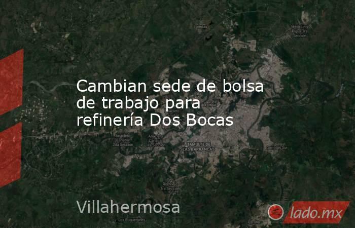 Cambian sede de bolsa de trabajo para refinería Dos Bocas. Noticias en tiempo real