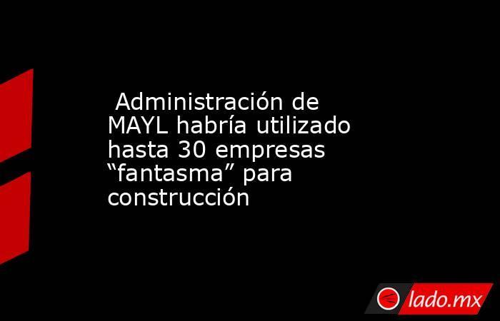 """Administración de MAYL habría utilizado hasta 30 empresas """"fantasma"""" para construcción. Noticias en tiempo real"""