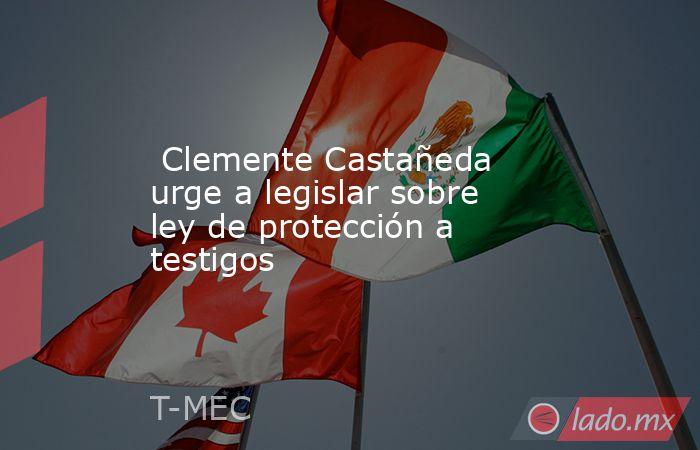Clemente Castañeda urge a legislar sobre ley de protección a testigos. Noticias en tiempo real