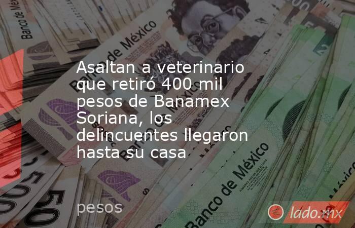 Asaltan a veterinario que retiró 400 mil pesos de Banamex Soriana, los delincuentes llegaron hasta su casa. Noticias en tiempo real