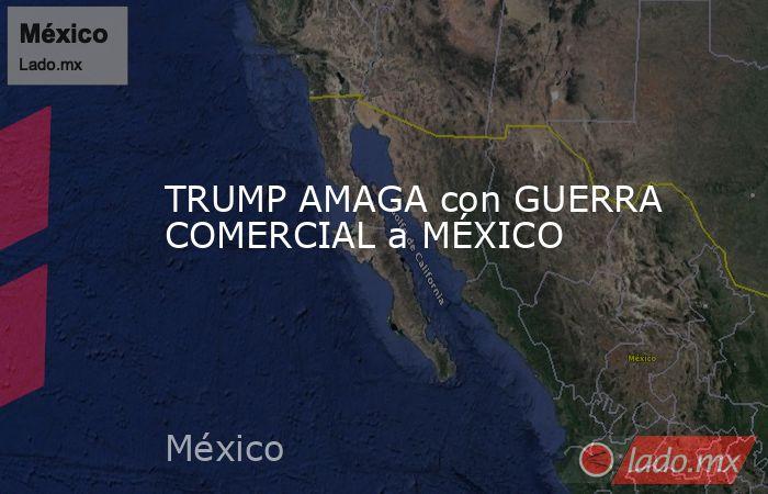 TRUMP AMAGA con GUERRA COMERCIAL a MÉXICO. Noticias en tiempo real