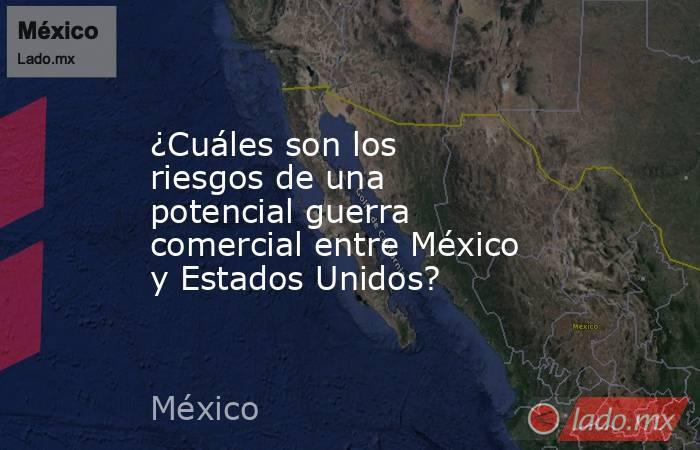 ¿Cuáles son los riesgos de una potencial guerra comercial entre México y Estados Unidos?. Noticias en tiempo real
