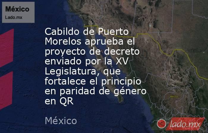 Cabildo de Puerto Morelos aprueba el proyecto de decreto enviado por la XV Legislatura, que fortalece el principio en paridad de género en QR. Noticias en tiempo real