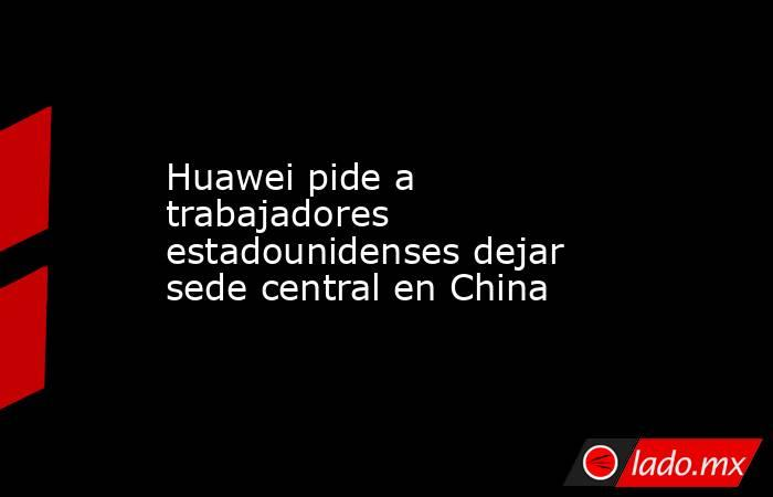 Huawei pide a trabajadores estadounidenses dejar sede central en China. Noticias en tiempo real