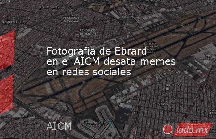 Fotografía de Ebrard en el AICM desata memes en redes sociales. Noticias en tiempo real
