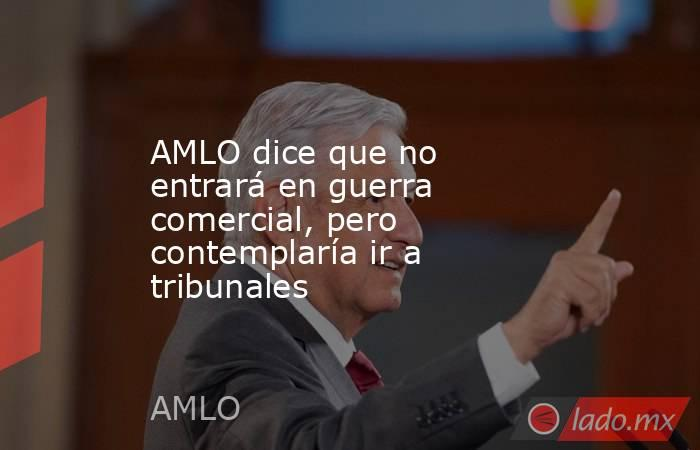 AMLO dice que no entrará en guerra comercial, pero contemplaría ir a tribunales. Noticias en tiempo real