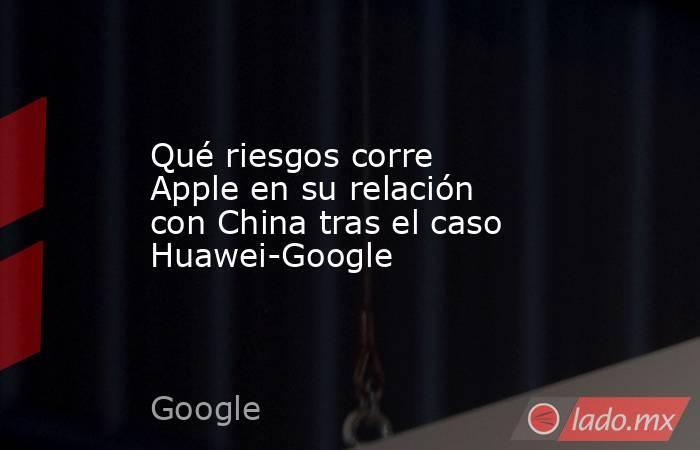 Qué riesgos corre Apple en su relación con China tras el caso Huawei-Google. Noticias en tiempo real