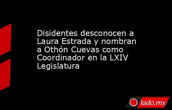 Disidentes desconocen a Laura Estrada y nombran a Othón Cuevas como Coordinador en la LXIV Legislatura. Noticias en tiempo real