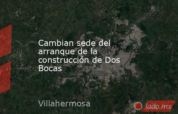 Cambian sede del arranque de la construcción de Dos Bocas. Noticias en tiempo real