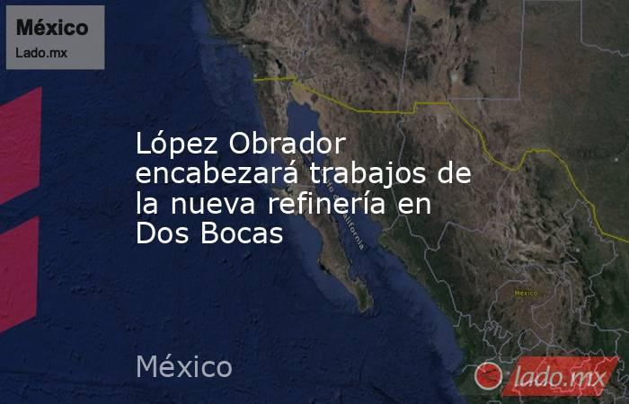 López Obrador encabezará trabajos de la nueva refinería en Dos Bocas. Noticias en tiempo real