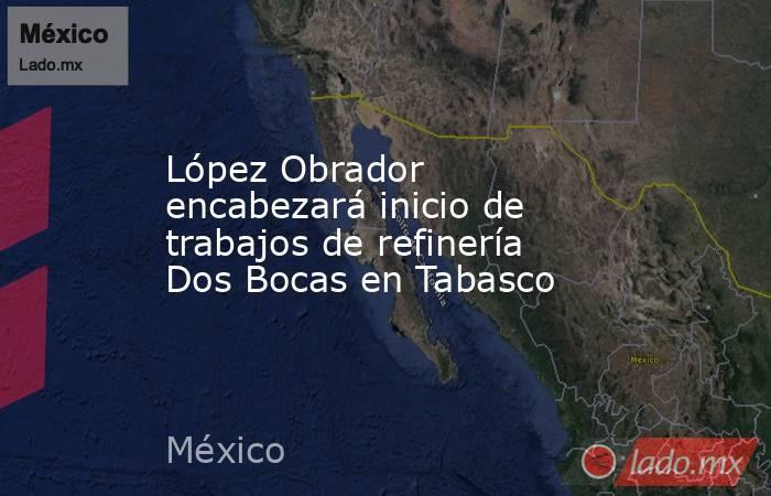 López Obrador encabezará inicio de trabajos de refinería Dos Bocas en Tabasco. Noticias en tiempo real