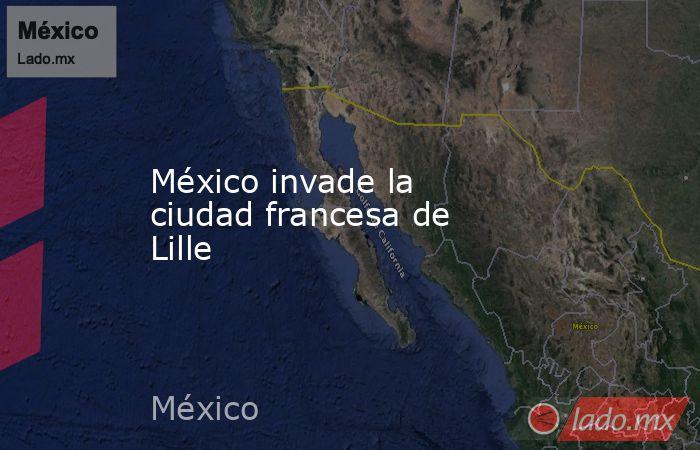 México invade la ciudad francesa de Lille. Noticias en tiempo real
