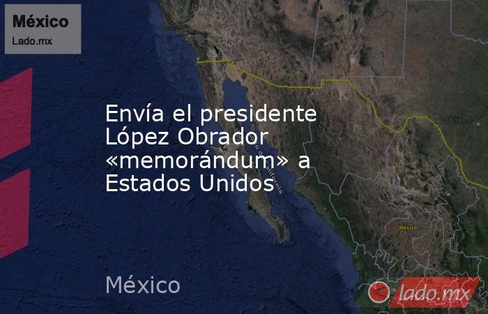 Envía el presidente López Obrador «memorándum» a Estados Unidos. Noticias en tiempo real