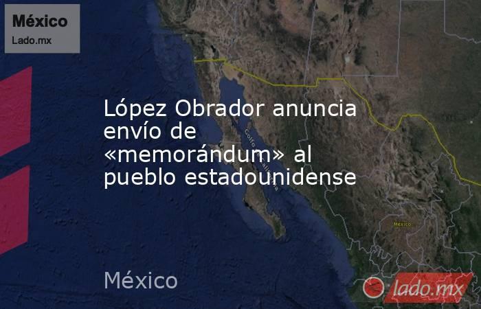 López Obrador anuncia  envío de «memorándum» al pueblo estadounidense. Noticias en tiempo real