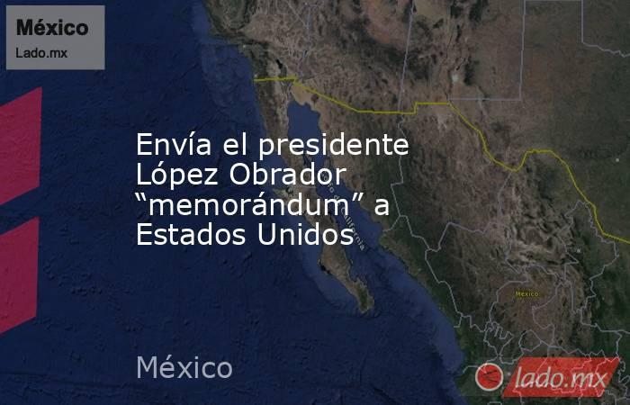 """Envía el presidente López Obrador """"memorándum"""" a Estados Unidos. Noticias en tiempo real"""
