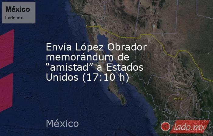 """Envía López Obrador memorándum de """"amistad"""" a Estados Unidos (17:10 h). Noticias en tiempo real"""