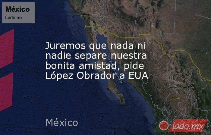Juremos que nada ni nadie separe nuestra bonita amistad, pide López Obrador a EUA. Noticias en tiempo real