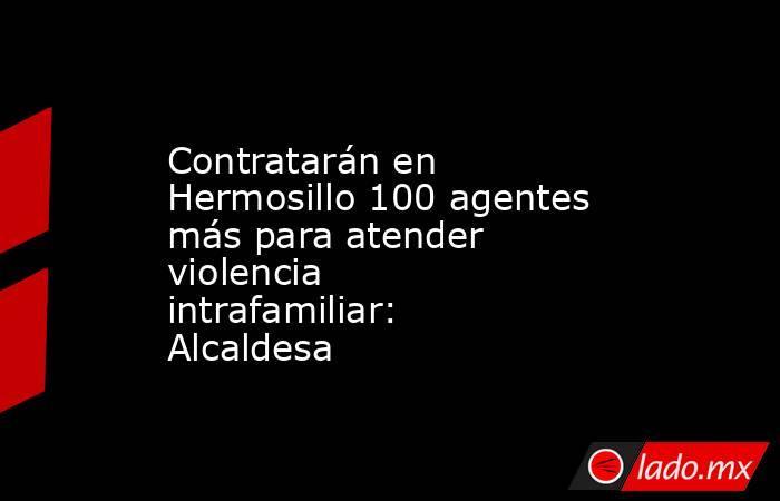 Contratarán en Hermosillo 100 agentes más para atender violencia intrafamiliar: Alcaldesa. Noticias en tiempo real