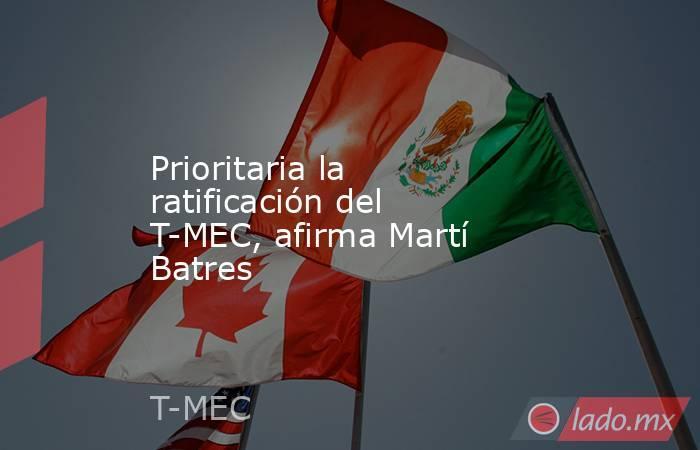 Prioritaria la ratificación del T-MEC, afirma Martí Batres. Noticias en tiempo real